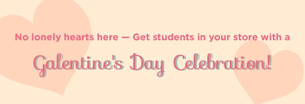 No lonely hears here - get students in your store with a Galentine's Day celebration!