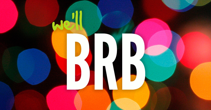 we'll BRB