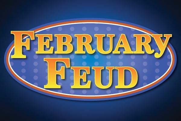 Get Ready for a Fun Febuary Feud!